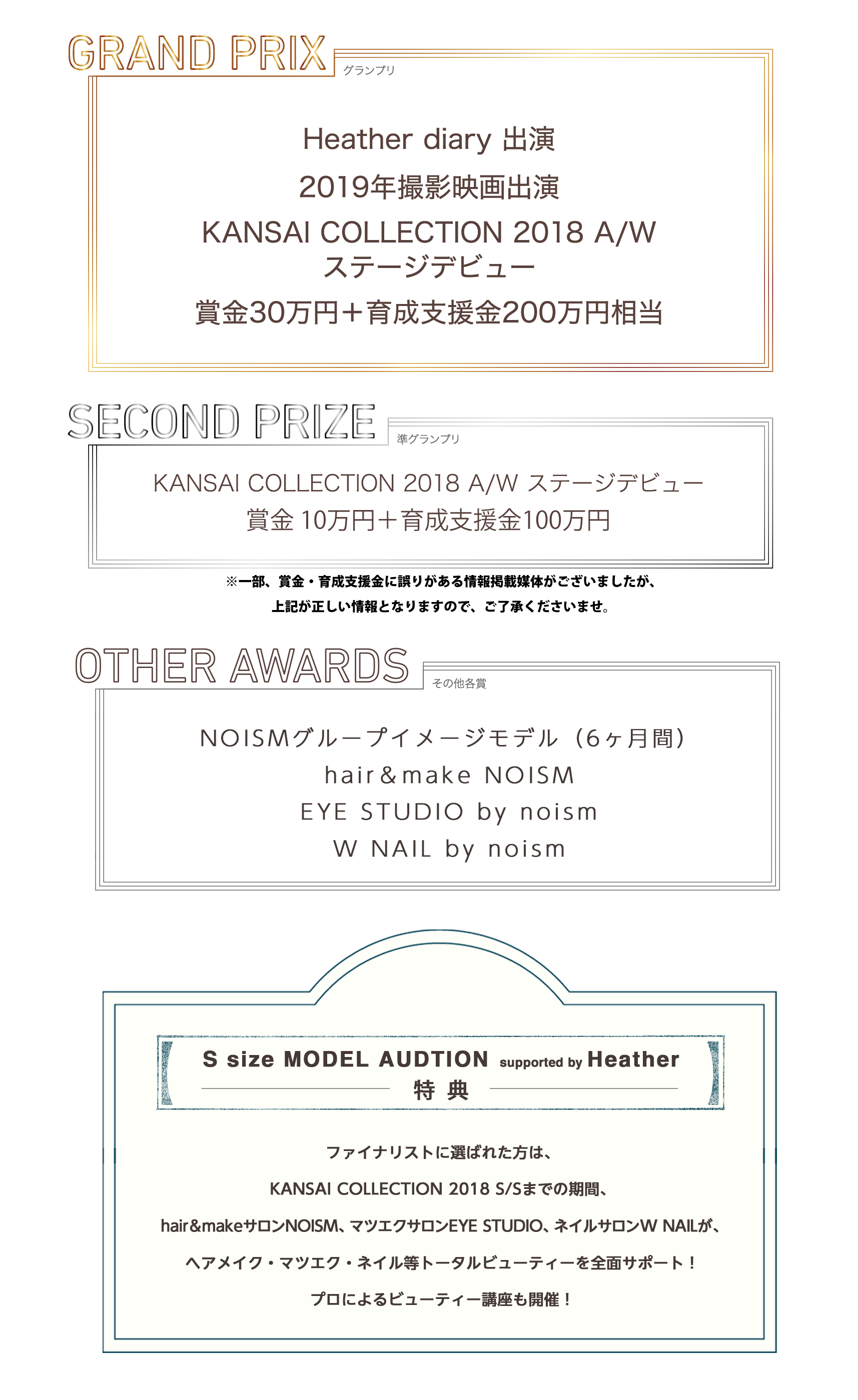 GRAND PRIXHeather diary出演2019年撮影映画出演KANSAI COLLECTION 2018 A/Wステージデビュー賞金30万円+育成支援金200万円相当SECOND PRIZEKANSAI COLLECTION 2018 A/W ステージデビュー賞金10万円+育成支援金100万円OTHER AWARDSNOISMグループイメージモデル(6ヶ月間)hair&make NOISMEYE STUDIO by noismW NAIL by noismS size MODEL AUDTION supported by Heather特典ファイナリストに選ばれた方は、KANSAI COLLECTION 2018 S/Sまでの期間、hair&make NOISM、EYE STUDIO by noism、W NAIL by noismがヘアメイク・マツエク・ネイル等トータルビューティーを全面サポート!プロによるビューティー講座も開催!